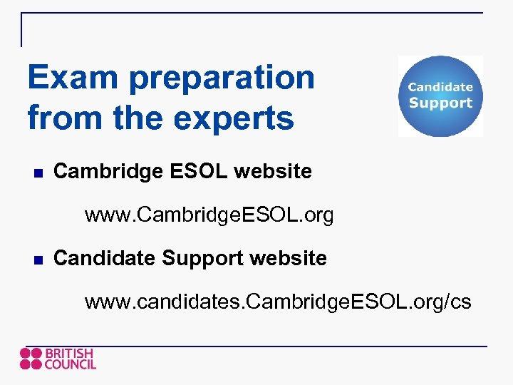 Exam preparation from the experts n Cambridge ESOL website www. Cambridge. ESOL. org n