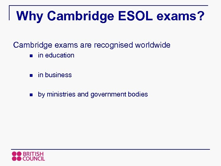 Why Cambridge ESOL exams? Cambridge exams are recognised worldwide n in education n in