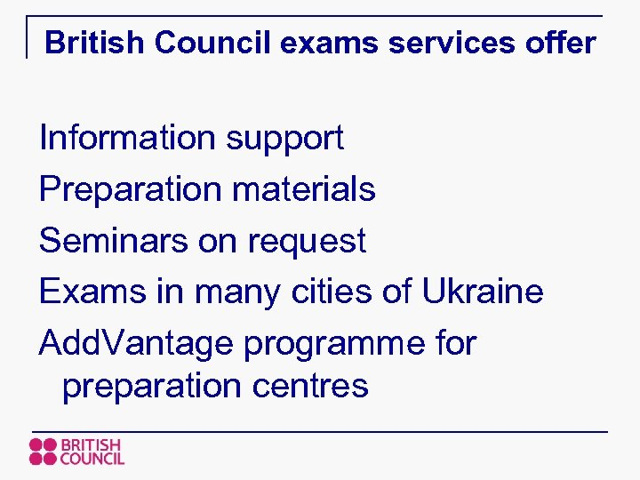 British Council exams services offer Information support Preparation materials Seminars on request Exams in