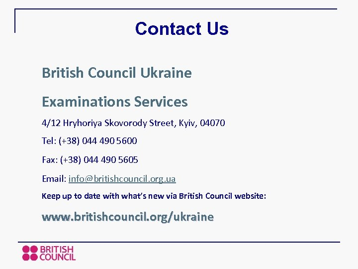 Contact Us British Council Ukraine Examinations Services 4/12 Hryhoriya Skovorody Street, Kyiv, 04070 Tel: