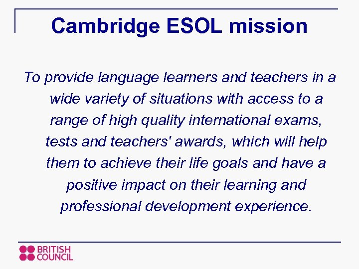 Cambridge ESOL mission To provide language learners and teachers in a wide variety of