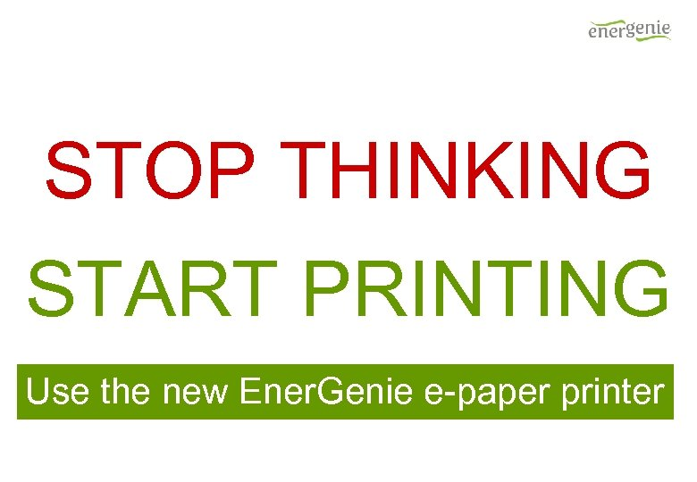 STOP THINKING START PRINTING Use the new Ener. Genie e-paper printer