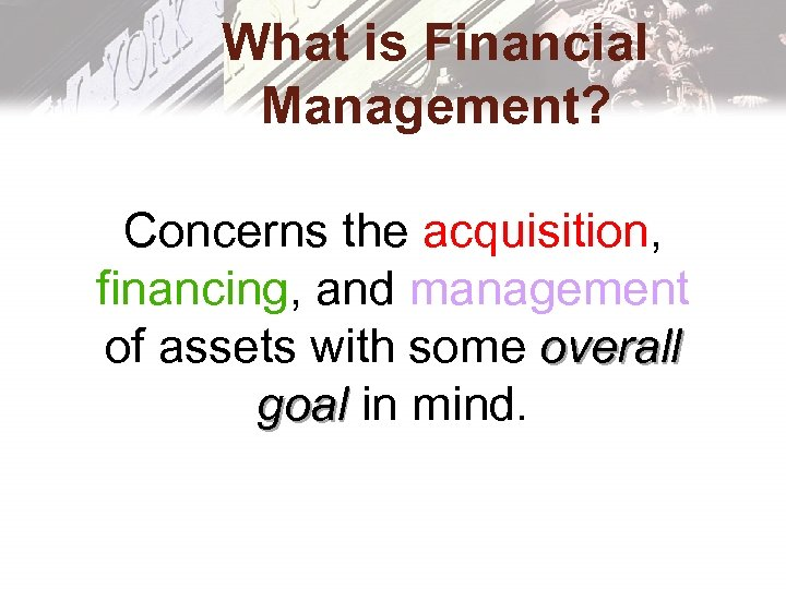 What is Financial Management? Concerns the acquisition, financing, and management of assets with some