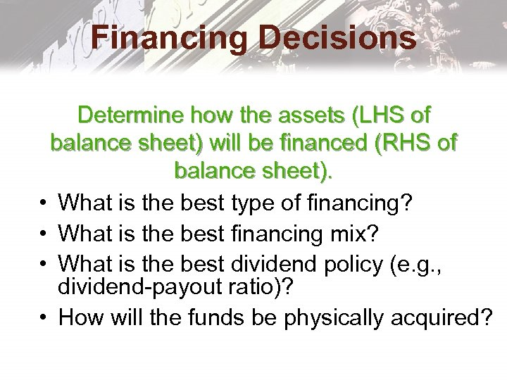 Financing Decisions Determine how the assets (LHS of balance sheet) will be financed (RHS