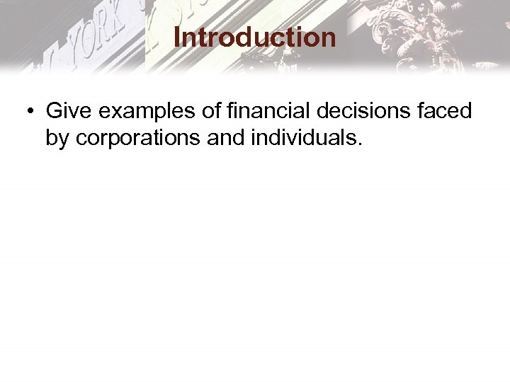 Introduction • Give examples of financial decisions faced by corporations and individuals.
