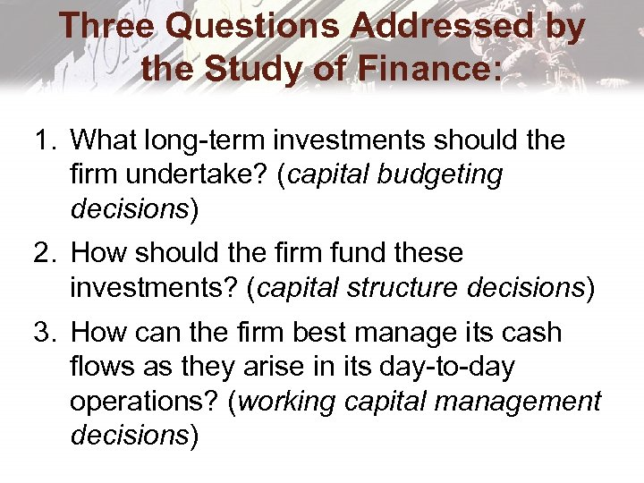 Three Questions Addressed by the Study of Finance: 1. What long-term investments should the