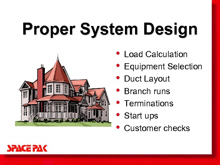 Proper System Design • • Load Calculation Equipment Selection Duct Layout Branch runs Terminations