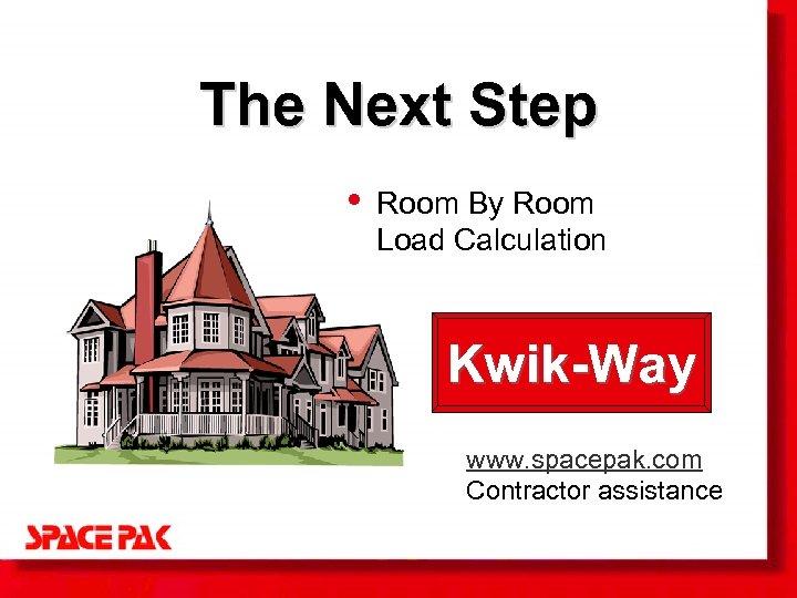 The Next Step • Room By Room Load Calculation Kwik-Way www. spacepak. com Contractor