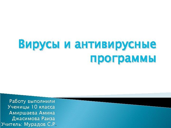 Вирусы и антивирусные программы Работу выполнили Ученицы 10 класса Амиршаева Амина Джасимова Раиза Учитель: