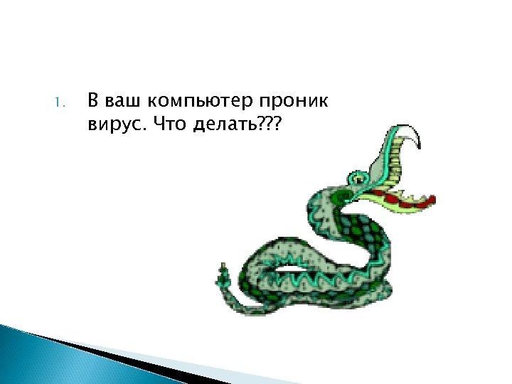 1. В ваш компьютер проник вирус. Что делать? ? ?