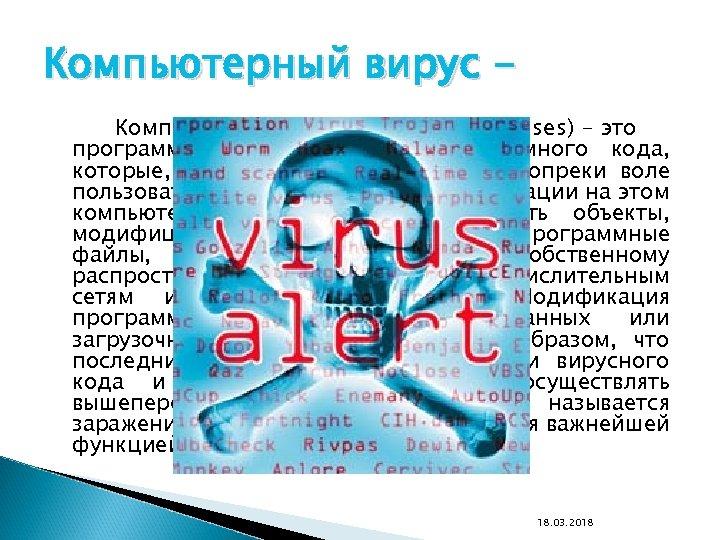 Компьютерный вирус Компьютерные вирусы (Computer viruses) - это программы или фрагменты программного кода, которые,