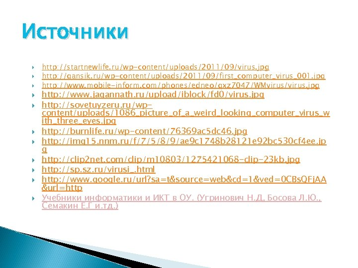 Источники http: //startnewlife. ru/wp-content/uploads/2011/09/virus. jpg http: //gansik. ru/wp-content/uploads/2011/09/first_computer_virus_001. jpg http: //www. mobile-inform. com/phones/edneo/qxz 7047/WMvirus/virus.