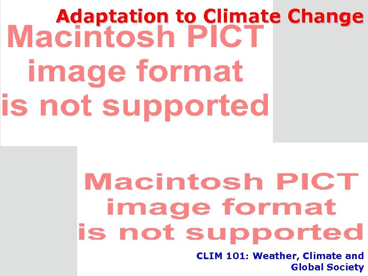 Adaptation to Climate Change CLIM 101: Weather, Climate and Global Society CLIM 101 -
