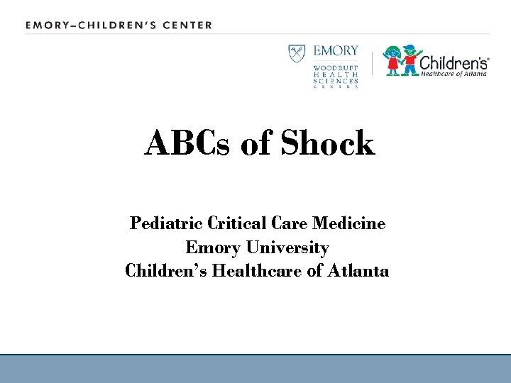 ABCs of Shock Pediatric Critical Care Medicine Emory University Children's Healthcare of Atlanta