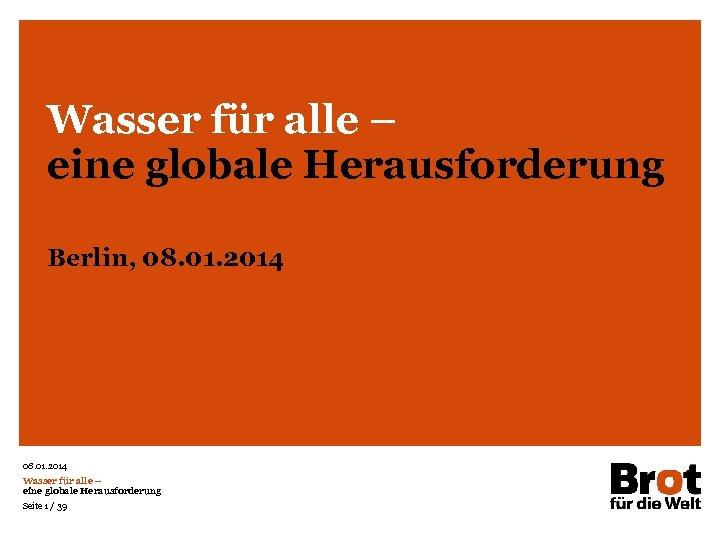 Wasser für alle – eine globale Herausforderung Berlin, 08. 01. 2014 Wasser für alle