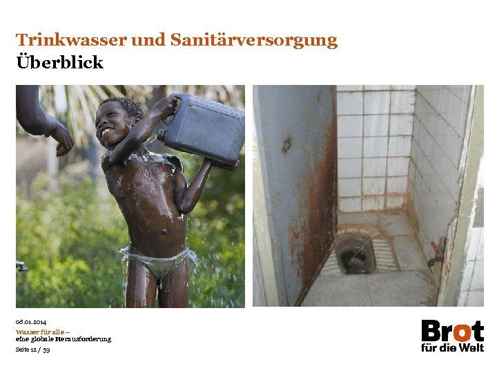 Trinkwasser und Sanitärversorgung Überblick 08. 01. 2014 Wasser für alle – eine globale Herausforderung