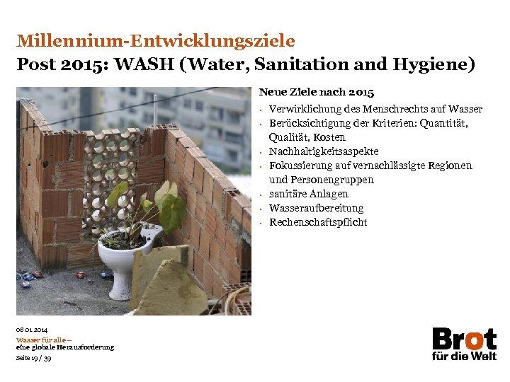 Millennium-Entwicklungsziele Post 2015: WASH (Water, Sanitation and Hygiene) Neue Ziele nach 2015 • •