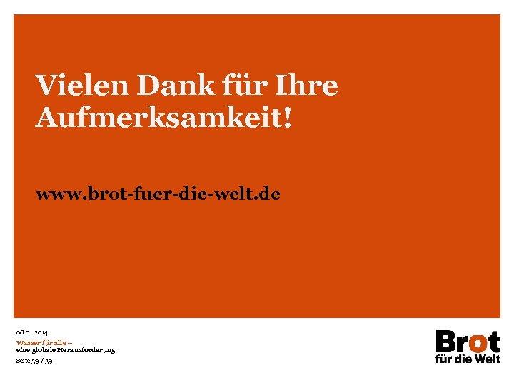 Vielen Dank für Ihre Aufmerksamkeit! www. brot-fuer-die-welt. de 08. 01. 2014 Wasser für alle