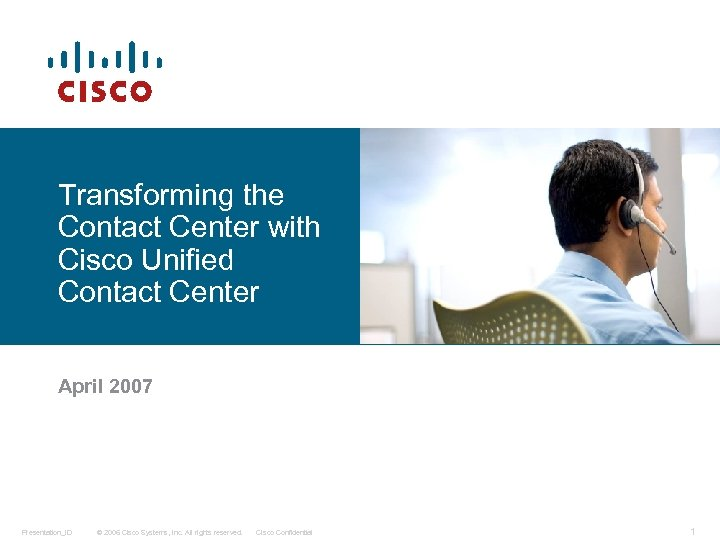 Transforming the Contact Center with Cisco Unified Contact Center April 2007 Presentation_ID © 2006