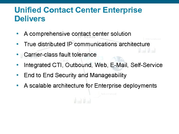 Unified Contact Center Enterprise Delivers • A comprehensive contact center solution • True distributed