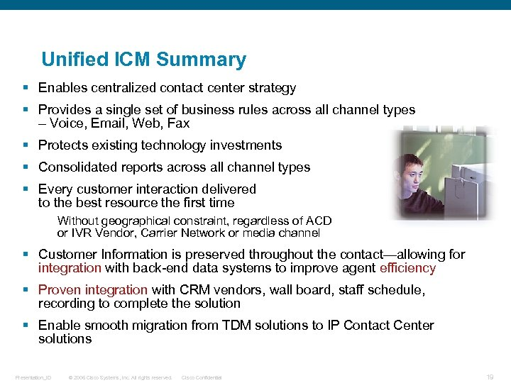 Unified ICM Summary § Enables centralized contact center strategy § Provides a single set