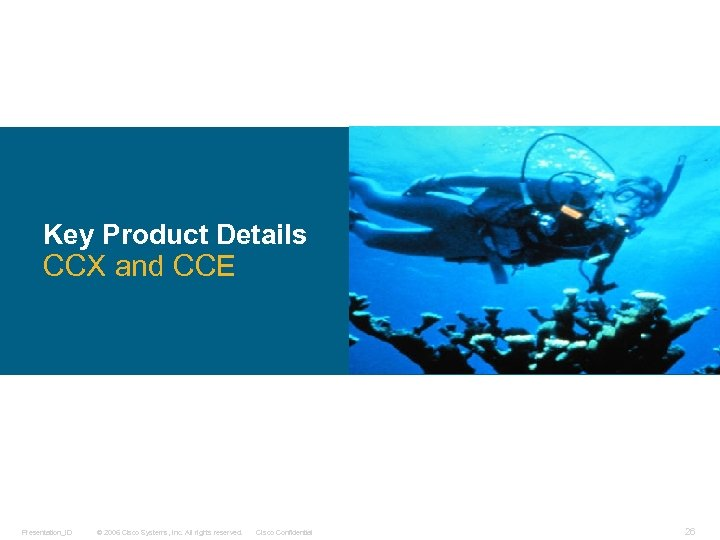 Key Product Details CCX and CCE Presentation_ID © 2006 Cisco Systems, Inc. All rights