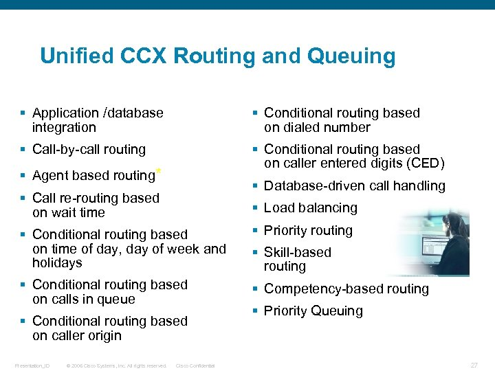 Unified CCX Routing and Queuing § Application /database integration § Conditional routing based on