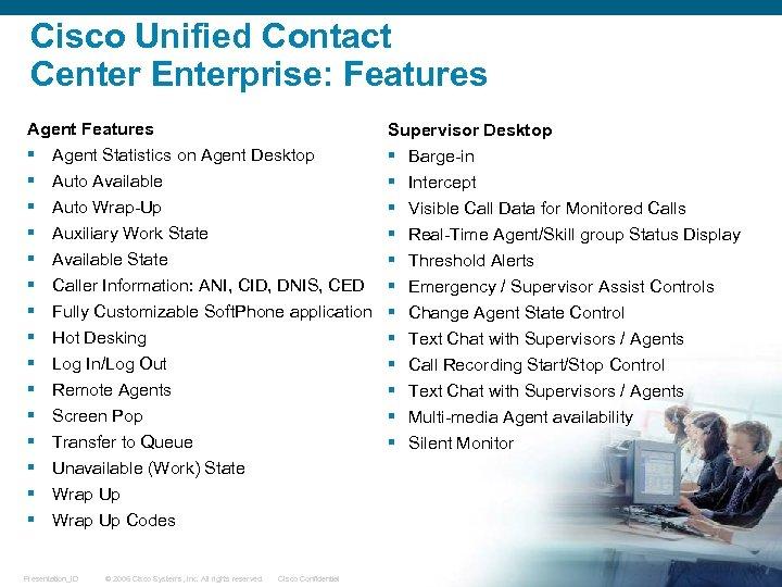 Cisco Unified Contact Center Enterprise: Features Agent Features § § § § Supervisor Desktop