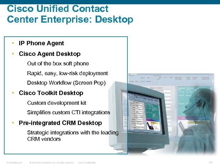 Cisco Unified Contact Center Enterprise: Desktop • IP Phone Agent • Cisco Agent Desktop