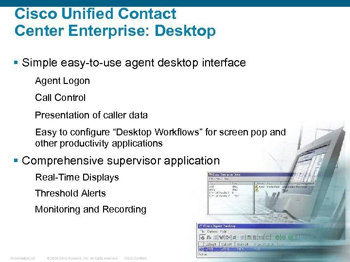 Cisco Unified Contact Center Enterprise: Desktop § Simple easy-to-use agent desktop interface Agent Logon