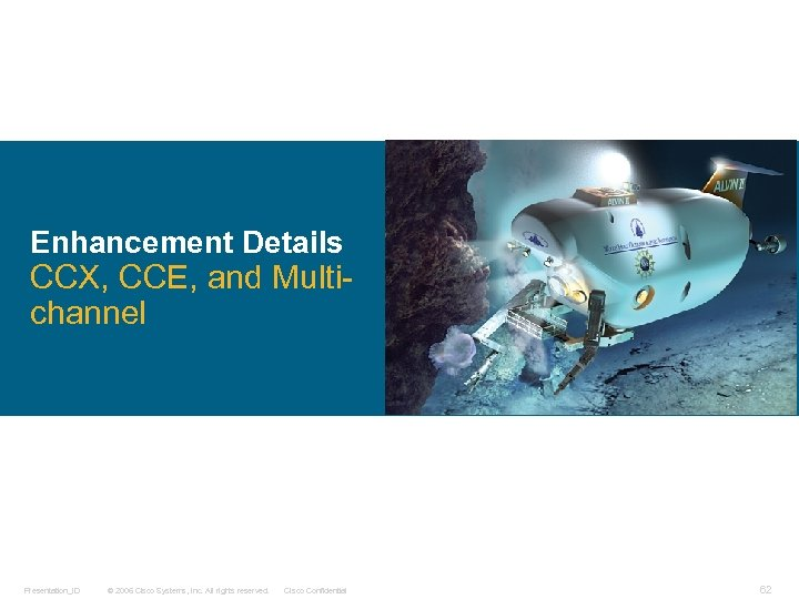 Enhancement Details CCX, CCE, and Multichannel Presentation_ID © 2006 Cisco Systems, Inc. All rights