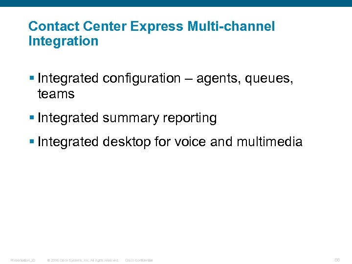 Contact Center Express Multi-channel Integration § Integrated configuration – agents, queues, teams § Integrated