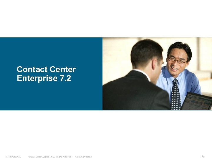 Contact Center Enterprise 7. 2 Presentation_ID © 2006 Cisco Systems, Inc. All rights reserved.
