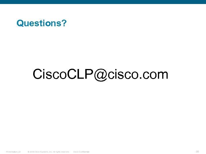 Questions? Cisco. CLP@cisco. com Presentation_ID © 2006 Cisco Systems, Inc. All rights reserved. Cisco