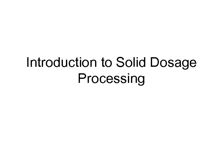 Introduction to Solid Dosage Processing