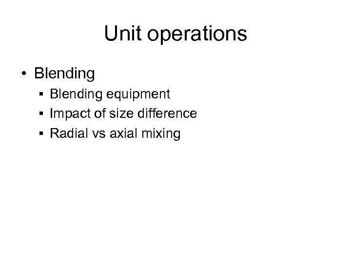 Unit operations • Blending § Blending equipment § Impact of size difference § Radial