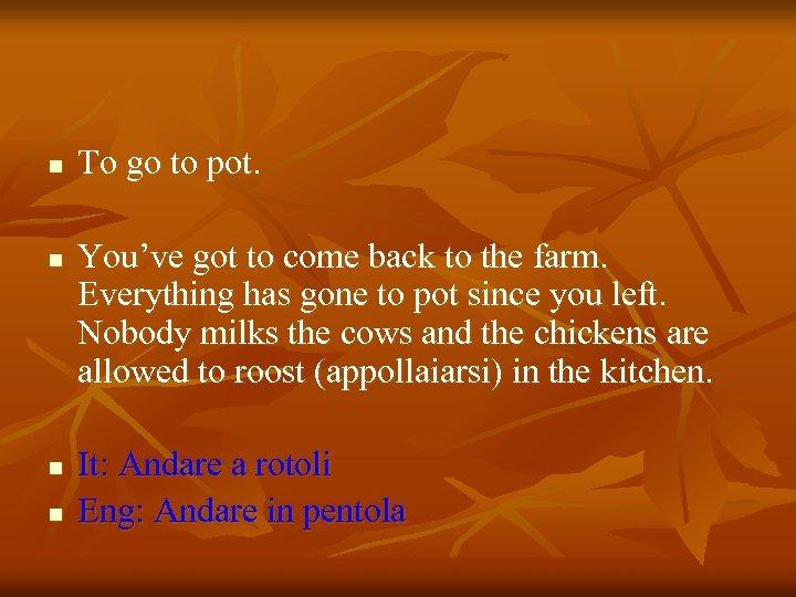 n n To go to pot. You've got to come back to the farm.