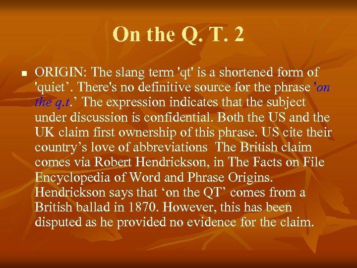 On the Q. T. 2 n ORIGIN: The slang term 'qt' is a shortened