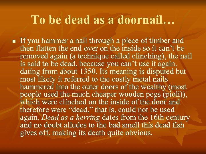 To be dead as a doornail… n If you hammer a nail through a