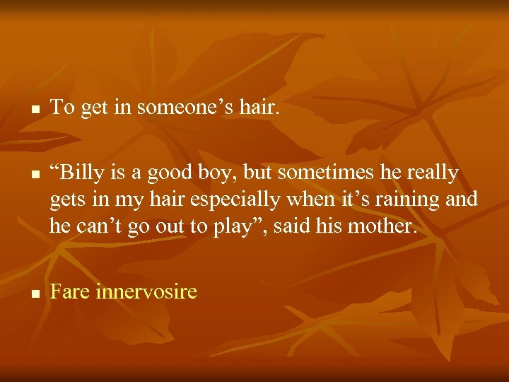 """n n n To get in someone's hair. """"Billy is a good boy, but"""