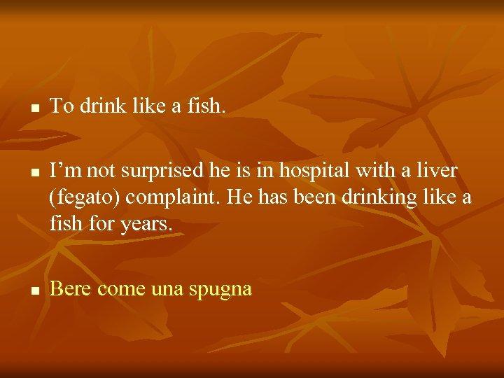 n n n To drink like a fish. I'm not surprised he is in