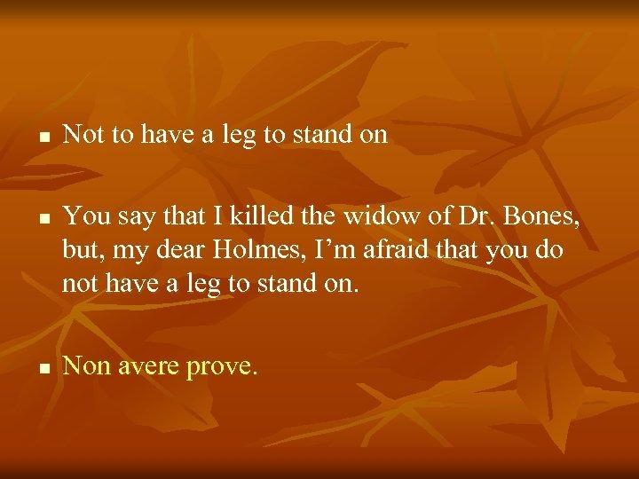 n n n Not to have a leg to stand on You say that