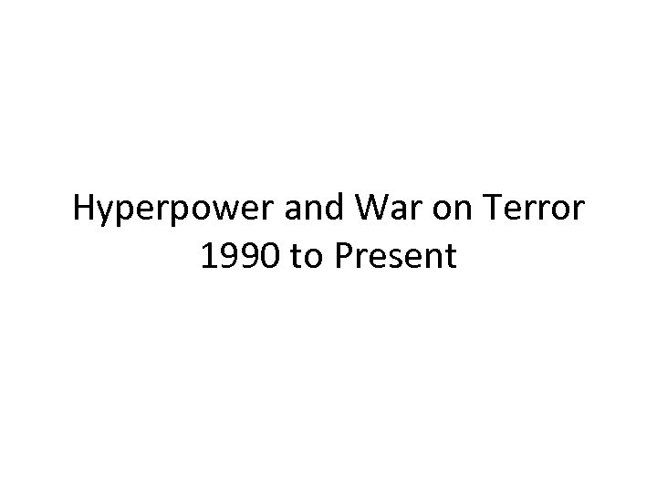 Hyperpower and War on Terror 1990 to Present
