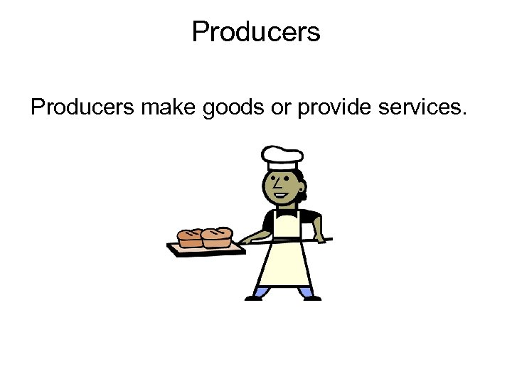 Producers make goods or provide services.