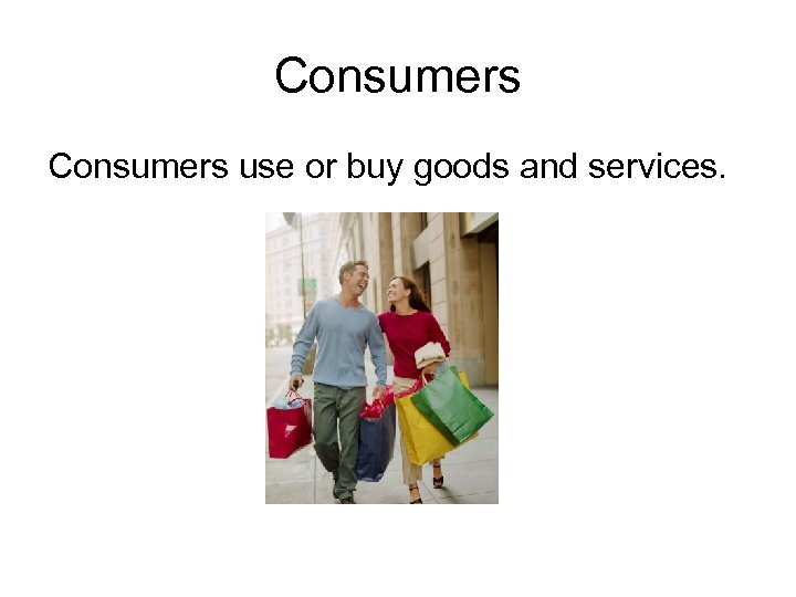 Consumers use or buy goods and services.