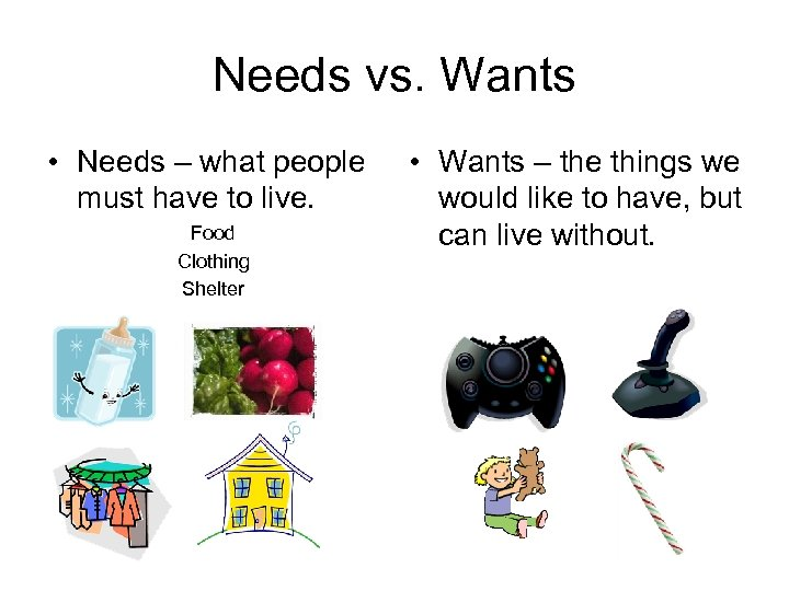 Needs vs. Wants • Needs – what people must have to live. Food Clothing
