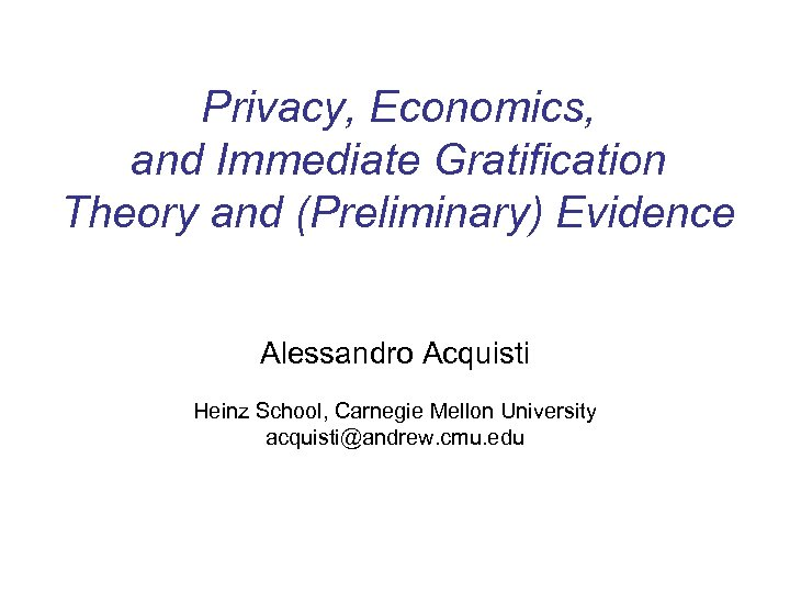 Privacy, Economics, and Immediate Gratification Theory and (Preliminary) Evidence Alessandro Acquisti Heinz School, Carnegie