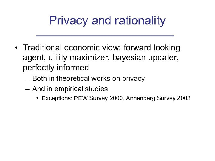 Privacy and rationality • Traditional economic view: forward looking agent, utility maximizer, bayesian updater,