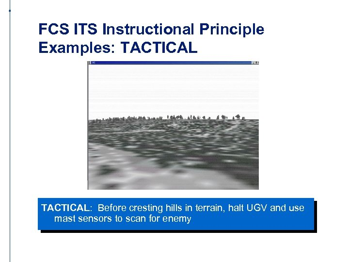 FCS ITS Instructional Principle Examples: TACTICAL: Before cresting hills in terrain, halt UGV and