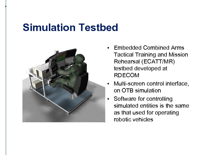 Simulation Testbed • Embedded Combined Arms Tactical Training and Mission Rehearsal (ECATT/MR) testbed developed